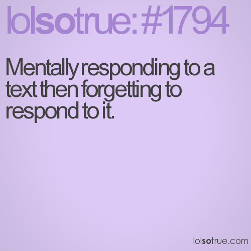 Mentally responding to a text then forgetting to respond to it.