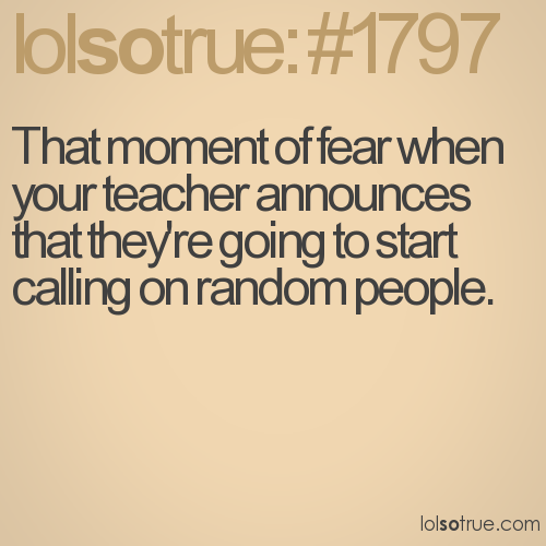 That moment of fear when your teacher announces that they're going to start calling on random people.