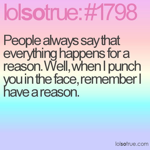 People always say that everything happens for a reason. Well, when I punch you in the face, remember I have a reason.