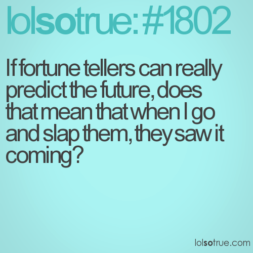 If fortune tellers can really predict the future, does that mean that when I go and slap them, they saw it coming?