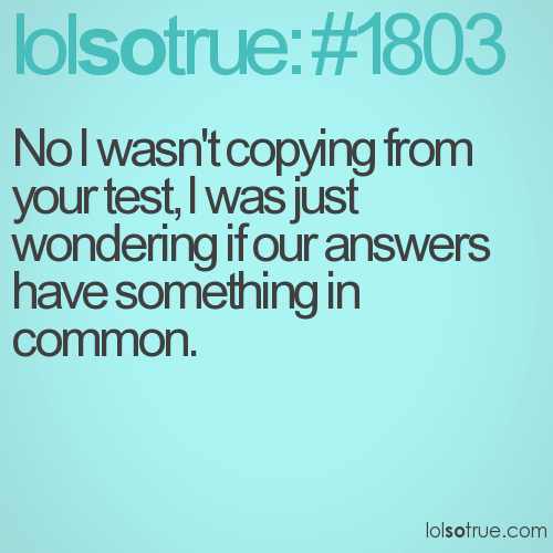 No I wasn't copying from your test, I was just wondering if our answers have something in common.
