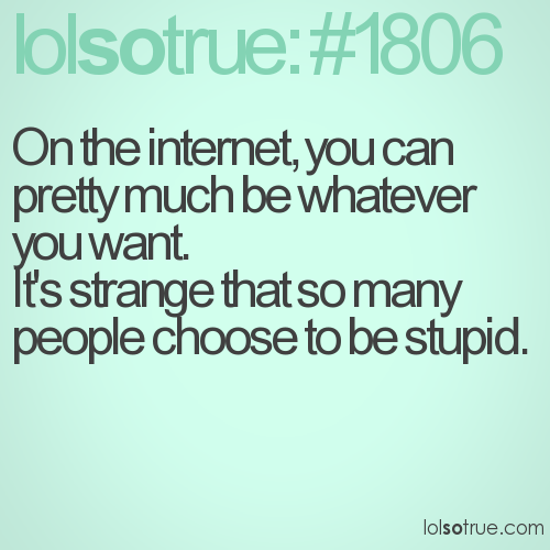 On the internet, you can pretty much be whatever you want.