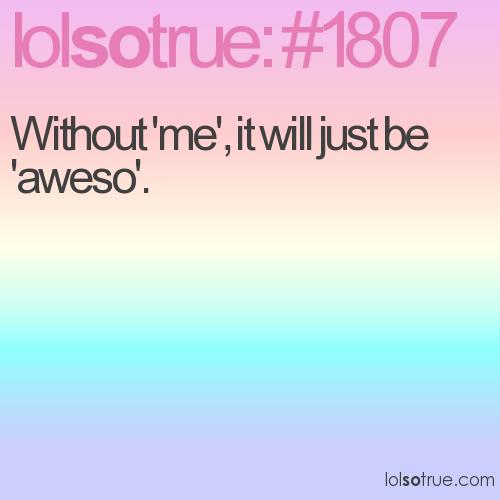 Without 'me', it will just be 'aweso'.