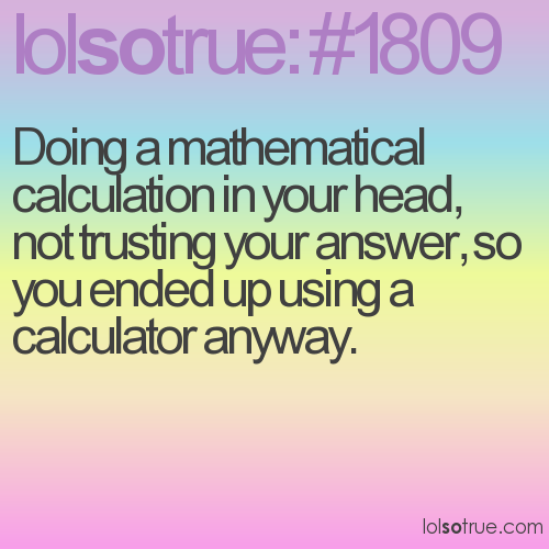 Doing a mathematical calculation in your head, not trusting your answer, so you ended up using a calculator anyway.