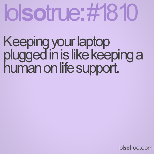 Keeping your laptop plugged in is like keeping a human on life support.