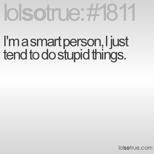 I'm a smart person, I just tend to do stupid things.