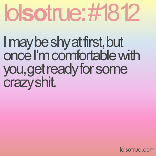 I may be shy at first, but once I'm comfortable with you, get ready for some crazy shit.