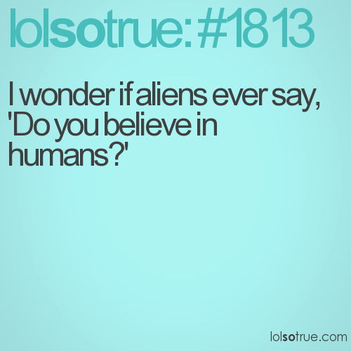 I wonder if aliens ever say, 