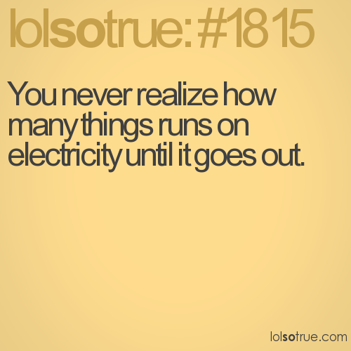 You never realize how many things runs on electricity until it goes out.