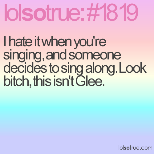 I hate it when you're singing, and someone decides to sing along. Look bitch, this isn't Glee.