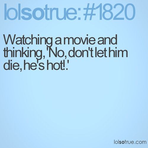 Watching a movie and thinking, 'No, don't let him die, he's hot!.'