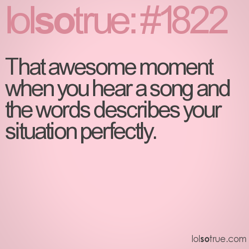 That awesome moment when you hear a song and the words describes your situation perfectly.