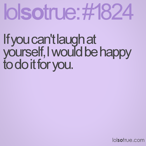 If you can't laugh at yourself, I would be happy to do it for you.