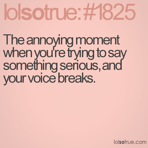 The annoying moment when you're trying to say something serious, and your voice breaks.