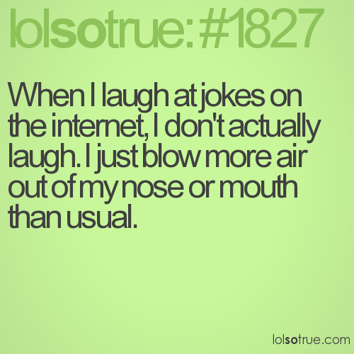 When I laugh at jokes on the internet, I don't actually laugh. I just blow more air out of my nose or mouth than usual.