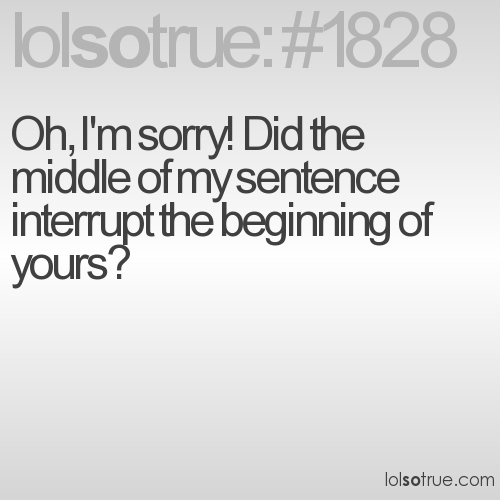 Oh, I'm sorry! Did the middle of my sentence interrupt the beginning of yours?
