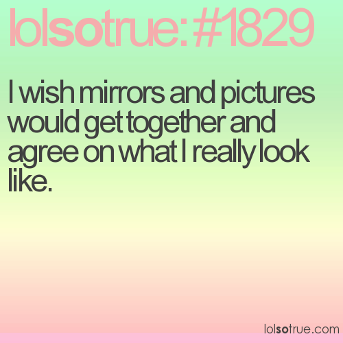 I wish mirrors and pictures would get together and agree on what I really look like.