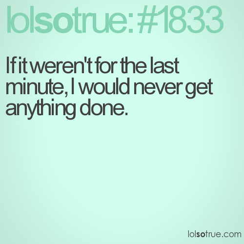 If it weren't for the last minute, I would never get anything done.