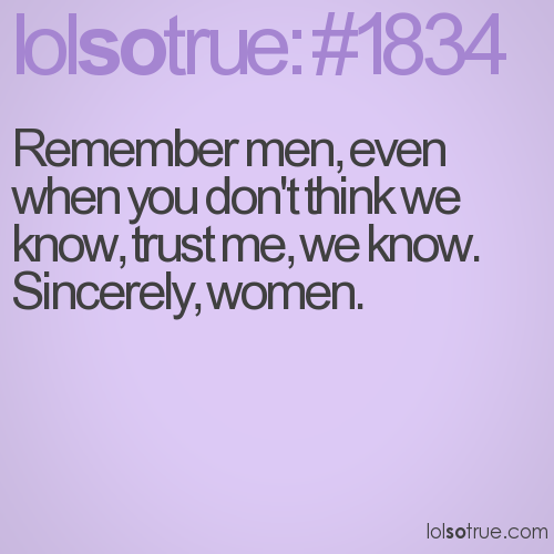 Remember men, even when you don't think we know, trust me, we know.