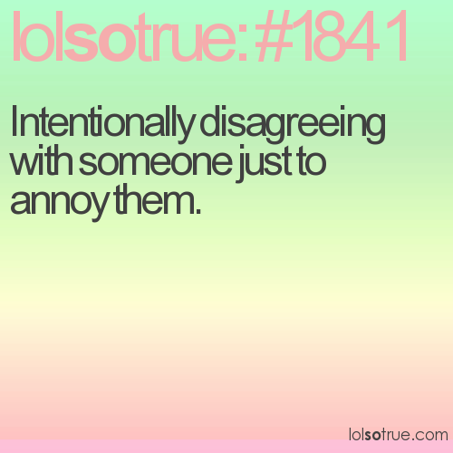 Intentionally disagreeing with someone just to annoy them.