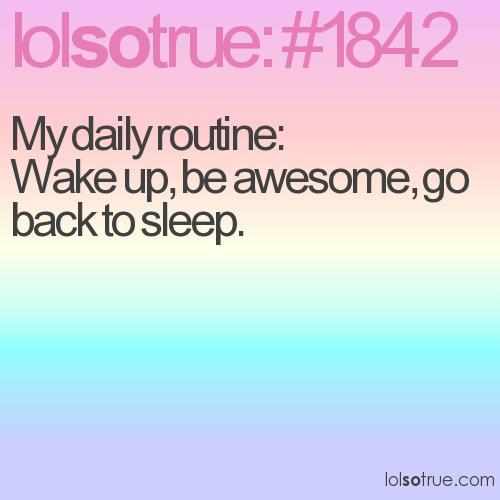 My daily routine:  Wake up, be awesome, go back to sleep.