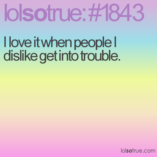 I love it when people I dislike get into trouble.