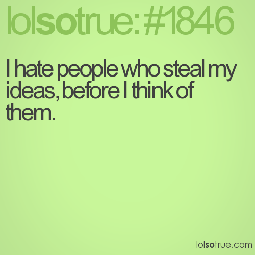 I hate people who steal my ideas, before I think of them.