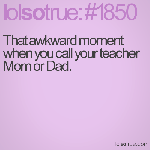 That awkward moment when you call your teacher Mom or Dad.