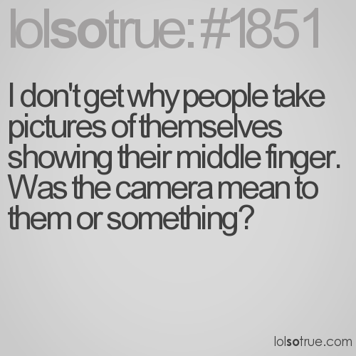 I don't get why people take pictures of themselves showing their middle finger. Was the camera mean to them or something?