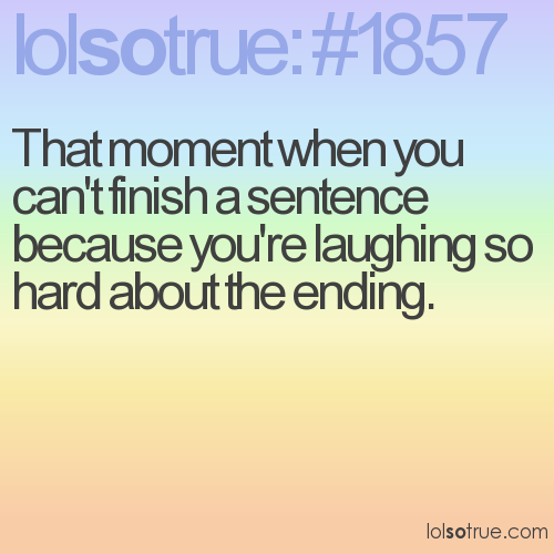 That moment when you can't finish a sentence because you're laughing so hard about the ending.