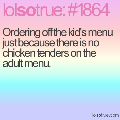 Ordering off the kid's menu just because there is no chicken tenders on the adult menu.
