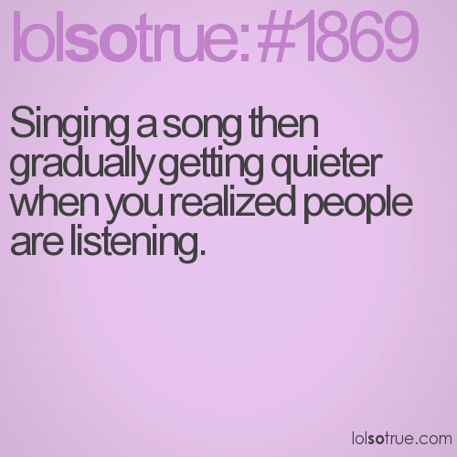 Singing a song then gradually getting quieter when you realized people are listening.
