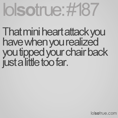 That mini heart attack you have when you realized you tipped your chair back just a little too far.
