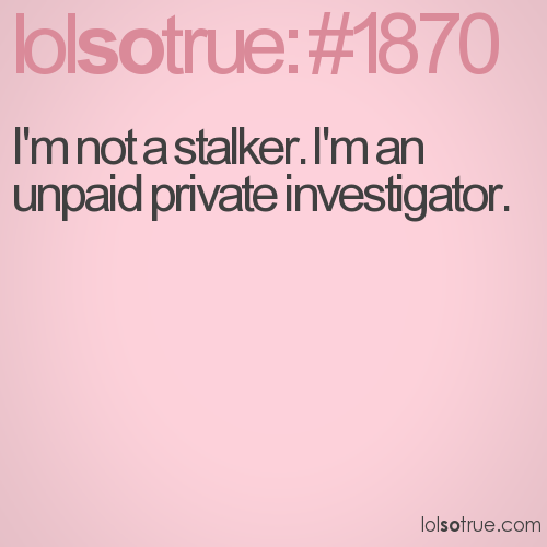 I'm not a stalker. I'm an unpaid private investigator.