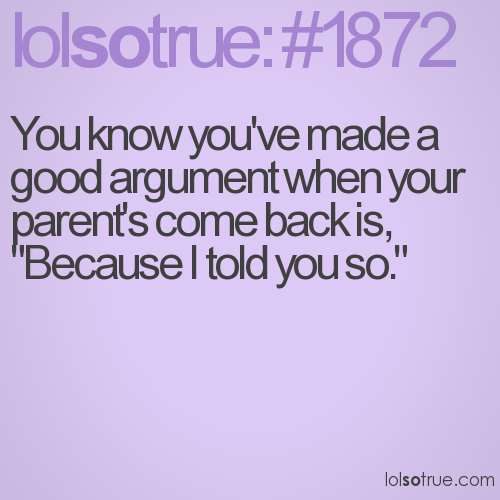 You know you've made a good argument when your parent's come back is,