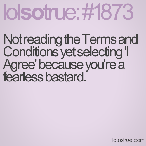 Not reading the Terms and Conditions yet selecting 'I Agree' because you're a fearless bastard.