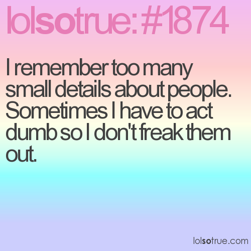 I remember too many small details about people. Sometimes I have to act dumb so I don't freak them out.