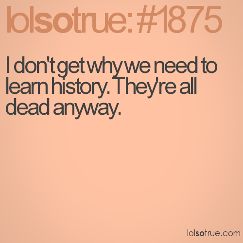 I don't get why we need to learn history. They're all dead anyway.