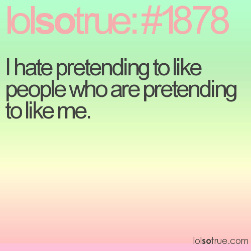 I hate pretending to like people who are pretending to like me.