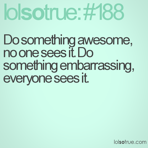 Do something awesome, no one sees it. Do something embarrassing, everyone sees it.