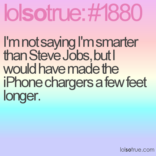 I'm not saying I'm smarter than Steve Jobs, but I would have made the iPhone chargers a few feet longer.