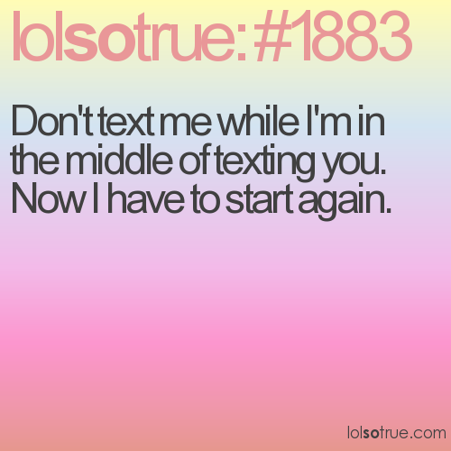 Don't text me while I'm in the middle of texting you.  Now I have to start again.