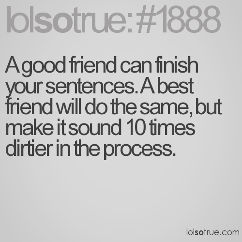 A good friend can finish your sentences. A best friend will do the same, but make it sound 10 times dirtier in the process.