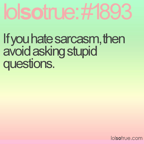 If you hate sarcasm, then avoid asking stupid questions.