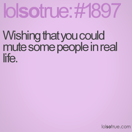 Wishing that you could mute some people in real life.