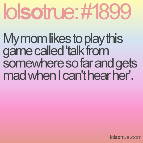 My mom likes to play this game called 'talk from somewhere so far and gets mad when I can't hear her'.