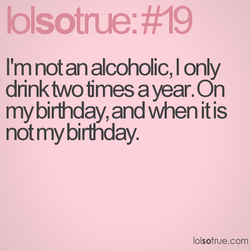 I'm not an alcoholic, I only drink two times a year. On my birthday, and when it is not my birthday.