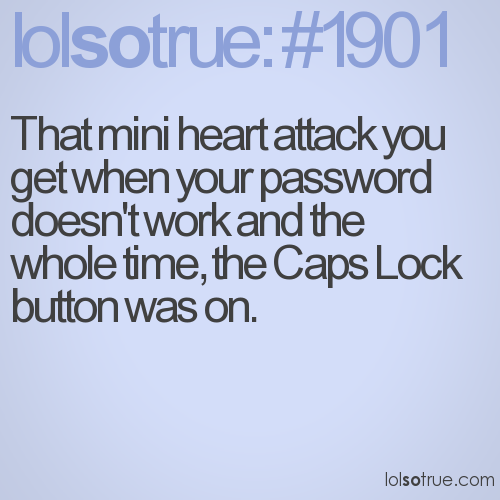 That mini heart attack you get when your password doesn't work and the whole time, the Caps Lock button was on.