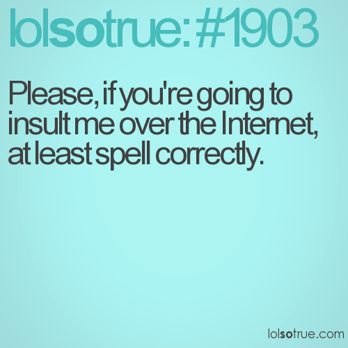 Please, if you're going to insult me over the Internet, at least spell correctly.