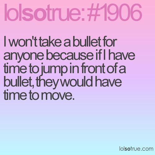I won't take a bullet for anyone because if I have time to jump in front of a bullet, they would have time to move.